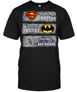 Chicago White Sox: Superman Means hope Batman Means Justice This Means You're About To Get Your Ass Kicked