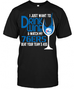 I Just Want To Drink Wine & Watch My 76ers Beat Your Team's Ass