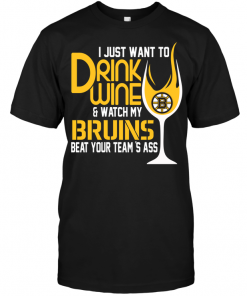 I Just Want To Drink Wine & Watch My Bruins Beat Your Team's Ass