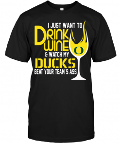 I Just Want To Drink Wine & Watch My Oregon Ducks Beat Your Team's Ass
