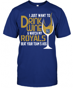 I Just Want To Drink Wine & Watch My Royals Beat Your Team's Ass