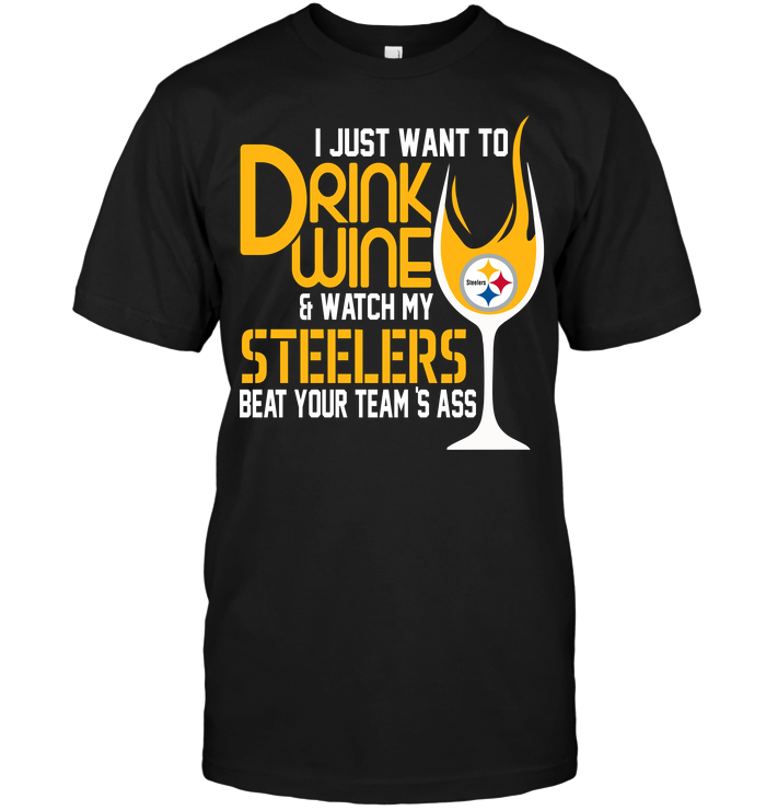I Just Want To Drink Wine & Watch My Steelers Beat Your Team's Ass