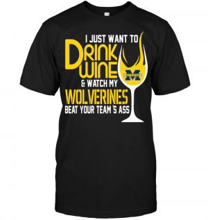 I Just Want To Drink Wine & Watch My Wolverines Beat Your Team's Ass