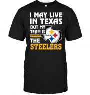 I May Live In Texas But My Team Is The Steelers