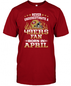 Never Underestimate A 49ers Fan Born In April