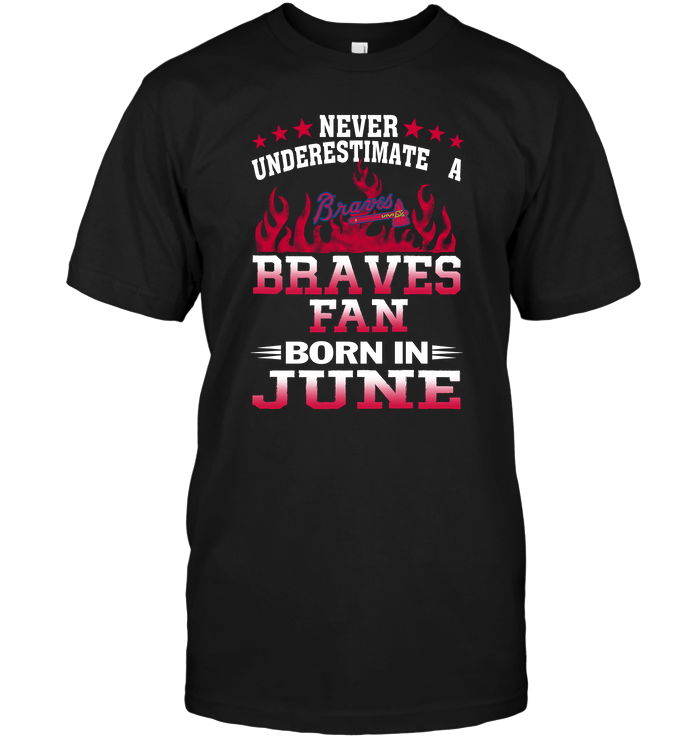 Never Underestimate A Braves Fan Born In June