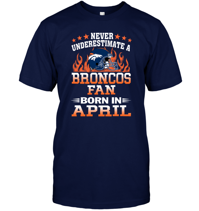 Never Underestimate A Broncos Fan Born In April