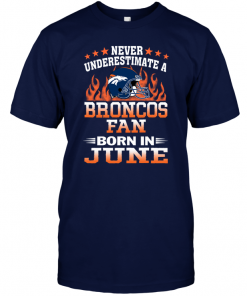Never Underestimate A Broncos Fan Born In June