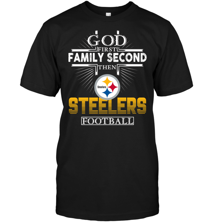 God First Family Second Then Pittsburgh Steelers Football