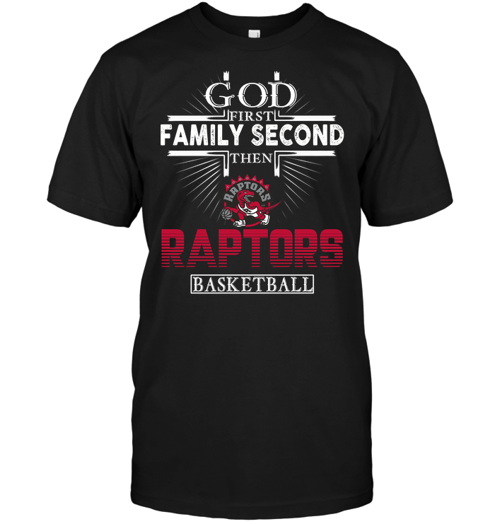God First Family Second Then Toronto Raptors Basketball