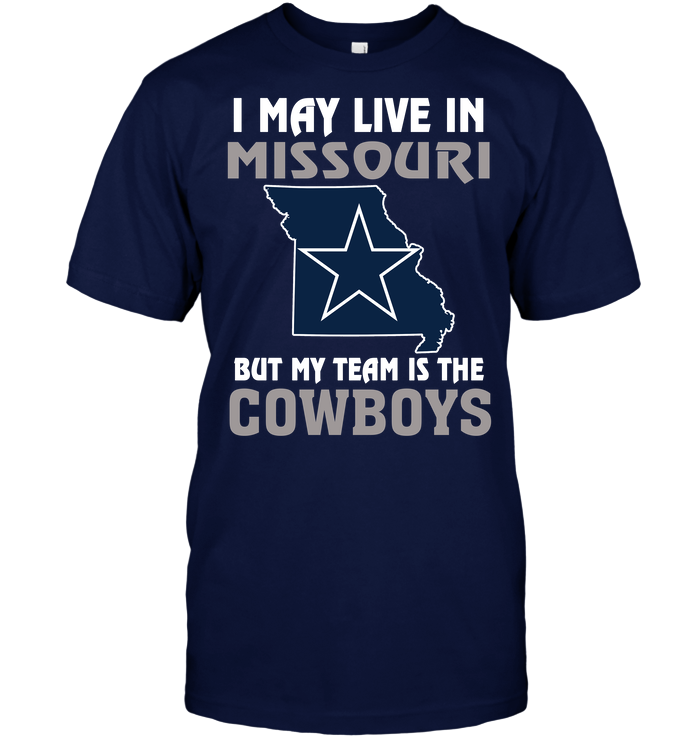 I May Live In Missouri But My Team Is The Dallas Cowboys