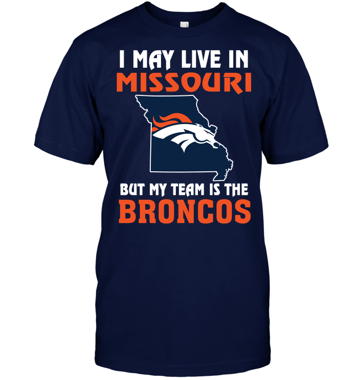 I May Live In Missouri But My Team Is The Denver Broncos