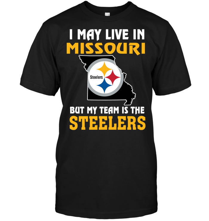 I May Live In Missouri But My Team Is The Pittsburgh Steelers