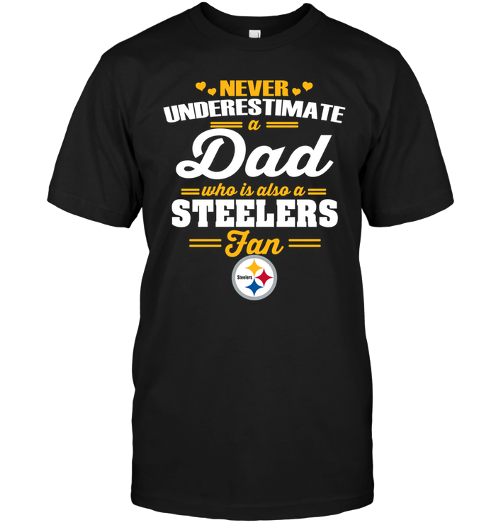 Never Underestimate A Dad Who Is Also A Pittsburgh Steelers Fan