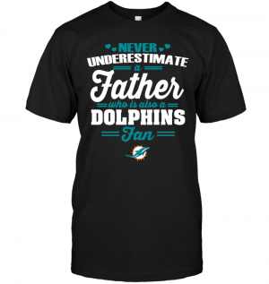 Never Underestimate A Father Who Is Also A Dolphins Fan
