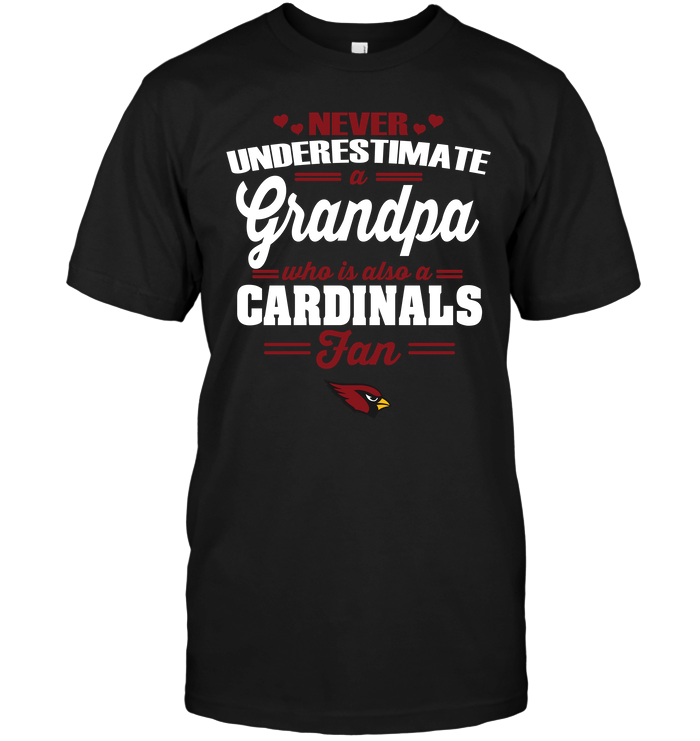 Never Underestimate A Grandpa Who Is Also An Arizona Cardinals FanNever Underestimate A Grandpa Who Is Also An Arizona Cardinals Fan