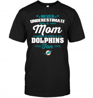 Never Underestimate A Mom Who Is Also A Miami Dolphins Fan