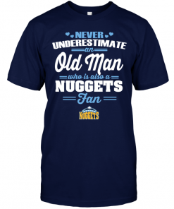 Never Underestimate An Old Man Who Is Also A Nuggets FanNever Underestimate An Old Man Who Is Also A Nuggets Fan