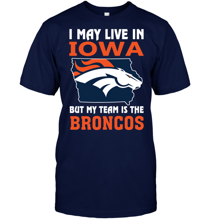 I May Live In Iowa But My Team Is The Broncos