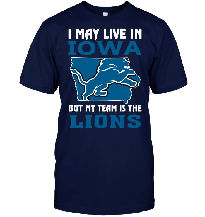 I May Live In Iowa But My Team Is The Lions