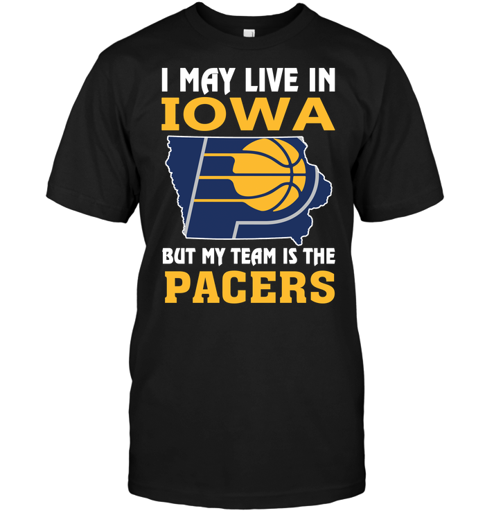 I May Live In Iowa But My Team Is The Pacers T Shirt Buy