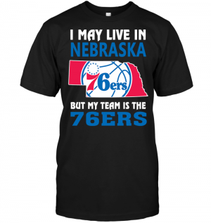 I May Live In Nebraska But My Team Is The 76ers