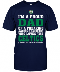 I'm A Proud Dad Of A Freaking Awesome Daughter Who Loves The CelticsI'm A Proud Dad Of A Freaking Awesome Daughter Who Loves The Celtics