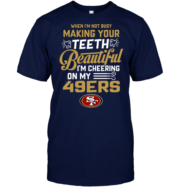 When I'm Not Busy Making Your Teeth Beautiful I'm Cheering On My 49ers