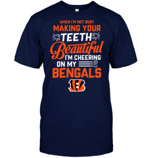 When I'm Not Busy Making Your Teeth Beautiful I'm Cheering On My Bengals