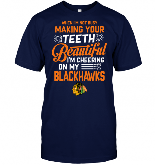When I'm Not Busy Making Your Teeth Beautiful I'm Cheering On My Blackhawks