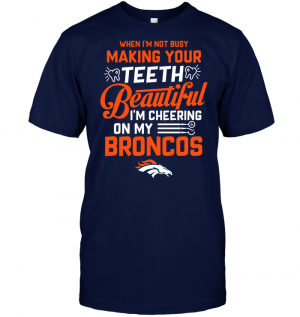 When I'm Not Busy Making Your Teeth Beautiful I'm Cheering On My Broncos