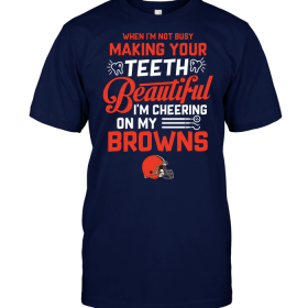 When I'm Not Busy Making Your Teeth Beautiful I'm Cheering On My Browns