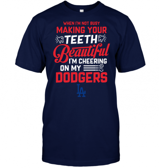 When I'm Not Busy Making Your Teeth Beautiful I'm Cheering On My Dodgers
