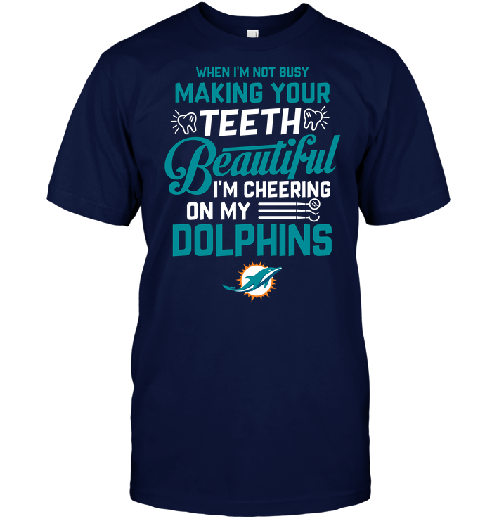 When I'm Not Busy Making Your Teeth Beautiful I'm Cheering On My Dolphins