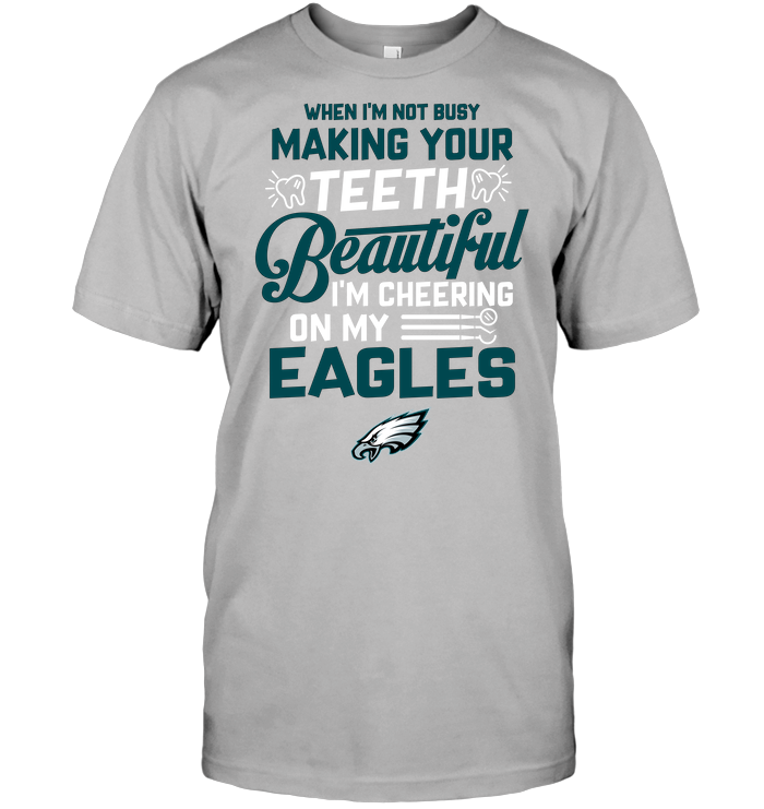 When I'm Not Busy Making Your Teeth Beautiful I'm Cheering On My Eagles
