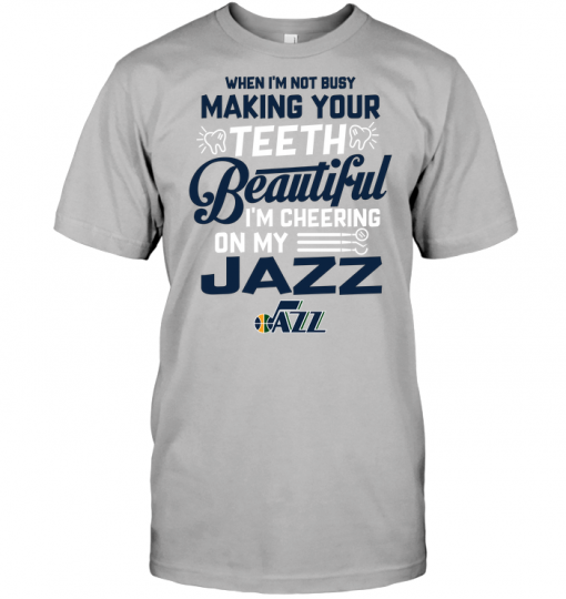 When I'm Not Busy Making Your Teeth Beautiful I'm Cheering On My Jazz
