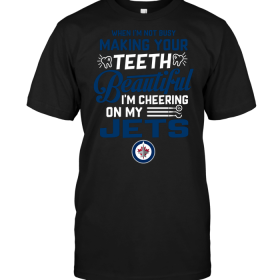 When I'm Not Busy Making Your Teeth Beautiful I'm Cheering On My Winnipeg Jets