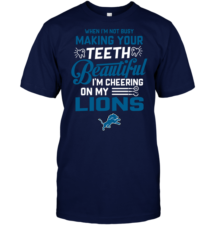 When I'm Not Busy Making Your Teeth Beautiful I'm Cheering On My Lions