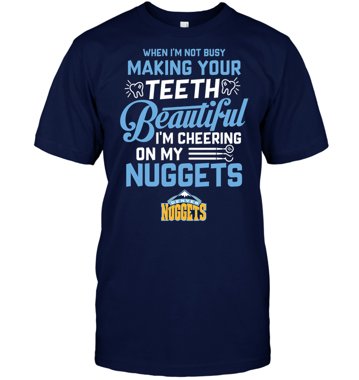 When I'm Not Busy Making Your Teeth Beautiful I'm Cheering On My Nuggets