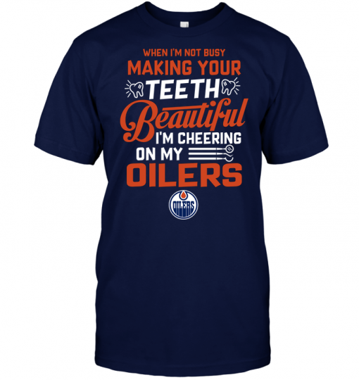When I'm Not Busy Making Your Teeth Beautiful I'm Cheering On My Oilers