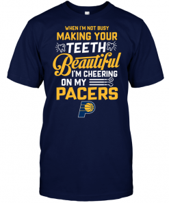 When I'm Not Busy Making Your Teeth Beautiful I'm Cheering On My Pacers