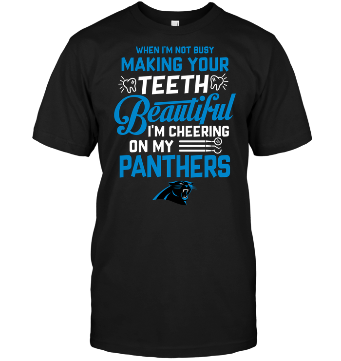 When I'm Not Busy Making Your Teeth Beautiful I'm Cheering On My Panthers