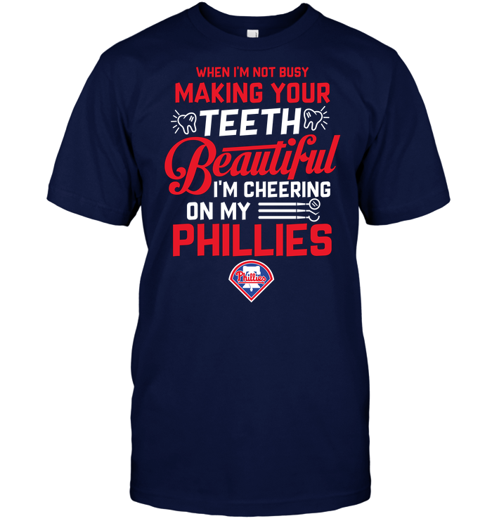 When I'm Not Busy Making Your Teeth Beautiful I'm Cheering On My Phillies