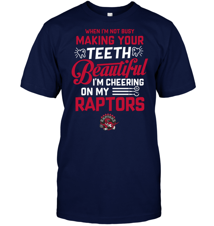 When I'm Not Busy Making Your Teeth Beautiful I'm Cheering On My Raptors