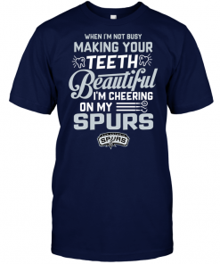 When I'm Not Busy Making Your Teeth Beautiful I'm Cheering On My Spurs