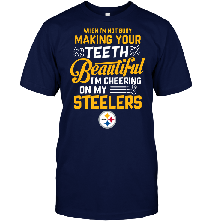 When I'm Not Busy Making Your Teeth Beautiful I'm Cheering On My Steelers