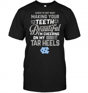 When I'm Not Busy Making Your Teeth Beautiful I'm Cheering On My Tar Heels