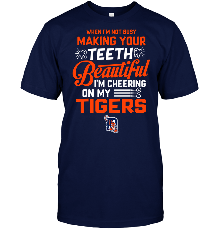 When I'm Not Busy Making Your Teeth Beautiful I'm Cheering On My Tigers