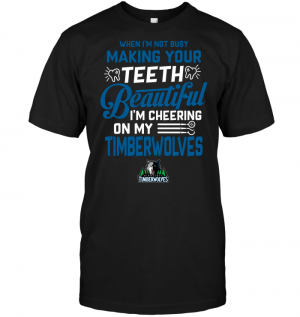 When I'm Not Busy Making Your Teeth Beautiful I'm Cheering On My Timberwolves
