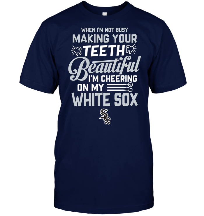 When I'm Not Busy Making Your Teeth Beautiful I'm Cheering On My White Sox